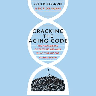 Cracking the Aging Code: The New Science of Growing Old - And What It Means for Staying Young Audiobook, by Dorian Sagan