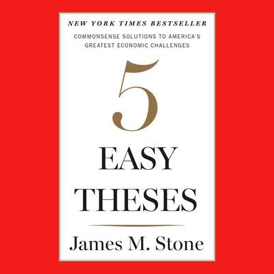 Five Easy Theses: Commonsense Solutions to Americas Greatest Economic Challenges Audiobook, by James M. Stone