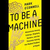 To Be a Machine: Adventures Among Cyborgs, Utopians, Hackers, and the Futurists Solving the Modest Problem of Death, by Mark O'Connell