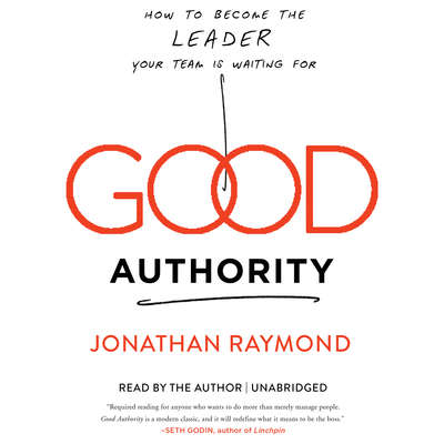 Good Authority: How to Become the Leader Your Team Is Waiting For Audiobook, by Jonathan Raymond