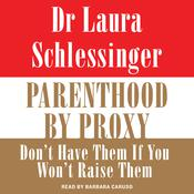 Parenthood by Proxy: Dont Have Them if You Wont Raise Them, by Laura Schlessinger