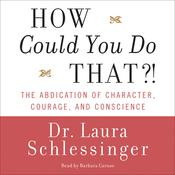 How Could You Do That?!: Abdication of Character, Courage, and Conscience, by Laura Schlessinger