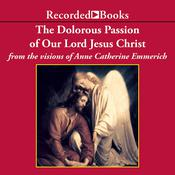 The Dolorous Passion of Our Lord Jesus Christ Audiobook, by Anne Catherine Emmerich