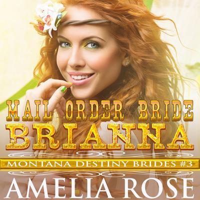 Mail Order Bride Brianna: Montana Destiny Brides, Book 3 Audiobook, by Amelia Rose