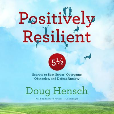 Positively Resilient: 5½ Secrets to Beat Stress, Overcome Obstacles, and Defeat Anxiety Audiobook, by Doug Hensch