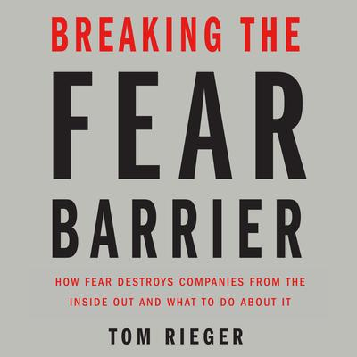 Breaking the Fear Barrier: How Fear Destroys Companies From the Inside Out and What to Do About It Audiobook, by Tom Rieger
