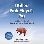 I Killed Pink Floyd's Pig: Inside Stories of Sex, Drugs, and Rock & Roll Audiobook, by Beau Phillips