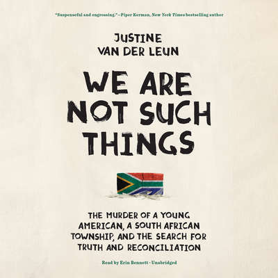 We Are Not Such Things: The Murder of a Young American, a South African Township, and the Search for Truth and Reconciliation Audiobook, by Justine  van der Leun