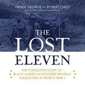 The Lost Eleven: The Forgotten Story of Black American Soldiers Brutally Massacred in World War II Audiobook, by Denise George, Robert Child