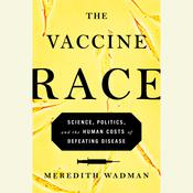 The Vaccine Race: Science, Politics, and the Human Costs of Defeating Disease Audiobook, by Meredith Wadman