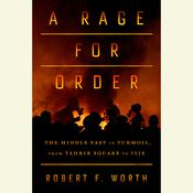 A Rage for Order: The Middle East in Turmoil, from Tahrir Square to ISIS Audiobook, by Robert Worth