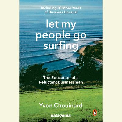 Let My People Go Surfing: The Education of a Reluctant Businessman--Including 10 More Years of Business Unusual Audiobook, by Yvon Chouinard