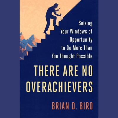 There Are No Overachievers: Seizing Your Windows of Opportunity to Do More Than You Thought Possible Audiobook, by Brian D. Biro