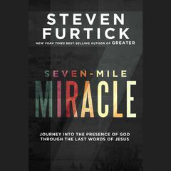 Seven-Mile Miracle: Journey into the Presence of God Through the Last Words of Jesus Audiobook, by Steven Furtick