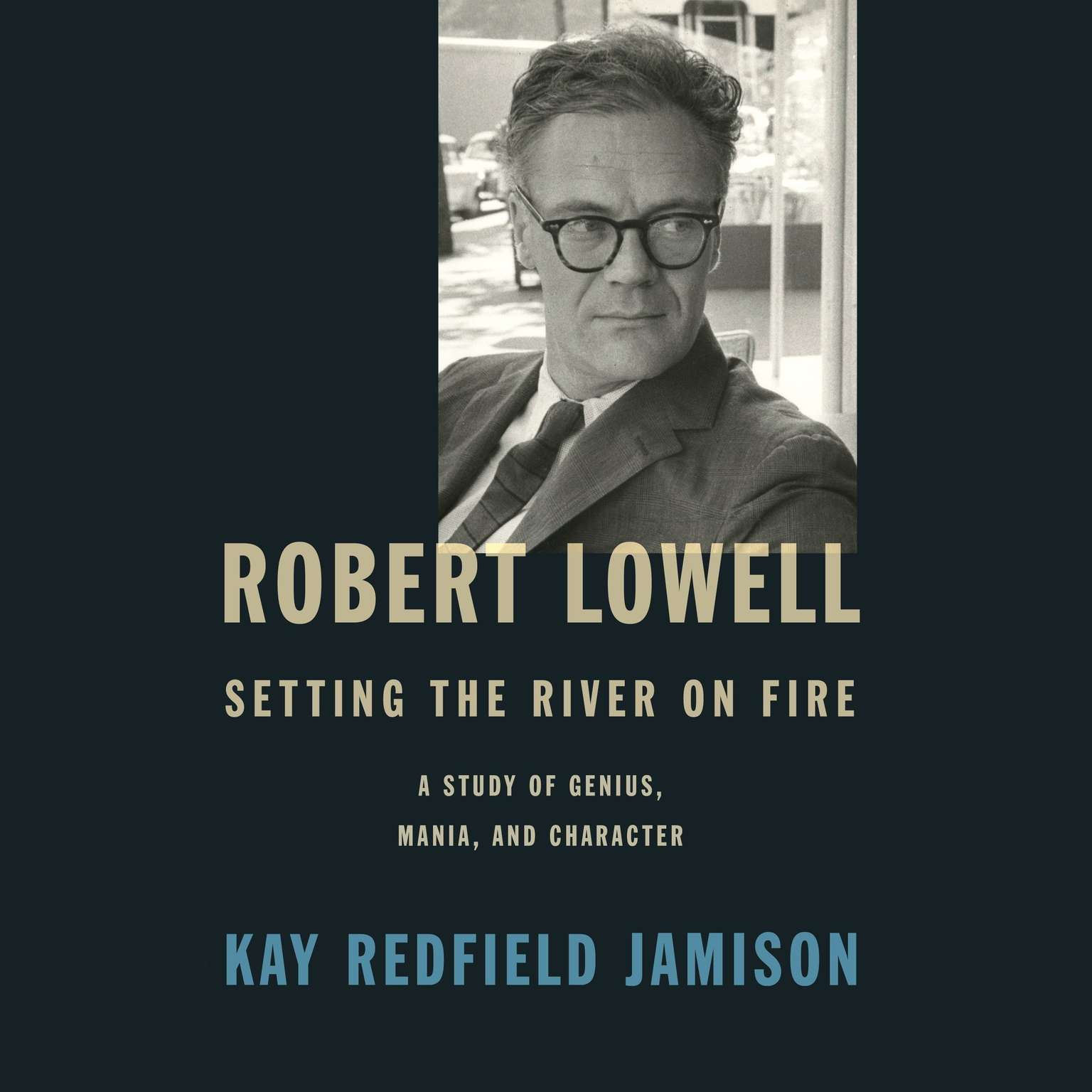 Printable Robert Lowell, Setting the River on Fire: A Study of Genius, Mania, and Character Audiobook Cover Art