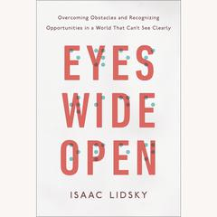 Eyes Wide Open: Overcoming Obstacles and Recognizing Opportunities in a World That Cant See Clearly Audiobook, by Isaac Lidsky