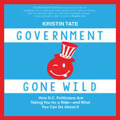 Government Gone Wild: How DC Politicians Are Taking You for a Ride—and What You Can Do About It Audiobook, by Kristin Tate