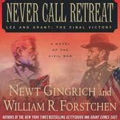 Never Call Retreat: Lee and Grant: The Final Victory: A Novel of the Civil War Audiobook, by Newt Gingrich, William R. Forstchen