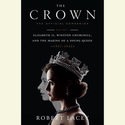 The Crown: The Official Companion, Volume 1: Elizabeth II, Winston Churchill, and the Making of a Young Queen (1947-1955) Audiobook, by Robert Lacey