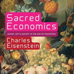 Sacred Economics: Money, Gift, and Society in the Age of Transition Audiobook, by Charles Eisenstein