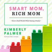 Smart Mom, Rich Mom: How to Build Wealth While Raising a Family, by Kimberly Palmer