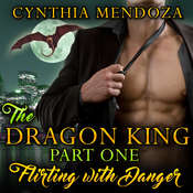 Flirting with Danger: The Dragon King, Part One Audiobook, by Cynthia Mendoza
