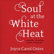 Soul at the White Heat: Inspiration, Obsession, and the Writing Life Audiobook, by Joyce Carol Oates