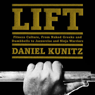 Lift:  Fitness Culture, from Naked Greeks and Acrobats to Jazzercise and Ninja Warriors Audiobook, by Daniel Kunitz