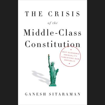 The Crisis of the Middle-Class Constitution: Why Economic Inequality Threatens Our Republic Audiobook, by Ganesh Sitaraman