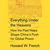Everything Under the Heavens: How the Past Helps Shape Chinas Push for Global Power, by Howard W. French