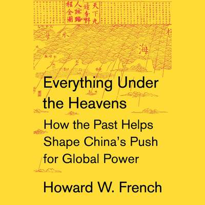 Everything Under the Heavens: How the Past Helps Shape Chinas Push for Global Power Audiobook, by Howard W. French