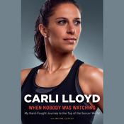 When Nobody Was Watching: My Hard-Fought Journey to the Top of the Soccer World, by Carli Lloyd, Wayne Coffey