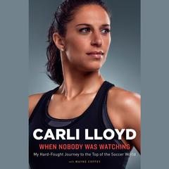 When Nobody Was Watching: My Hard-Fought Journey to the Top of the Soccer World Audiobook, by Carli Lloyd, Wayne Coffey