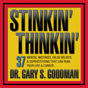 Stinkin' Thinkin': 37 Mental Mistakes, False Beliefs & Superstitions That Can Ruin Your Career & Your Life, by Gary Goodman