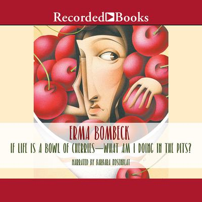 If Life Is a Bowl of Cherries, What Am I Doing in the Pits? Audiobook, by Erma Bombeck