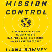 Mission Control: How Nonprofits and Governments Can Focus, Achieve More, and Change the World Audiobook, by Liana Downey, Liama Downey
