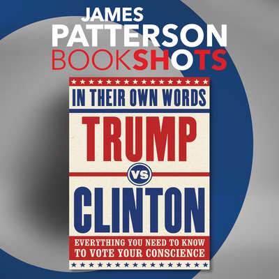 Trump vs. Clinton: In Their Own Words: Everything You Need to Know to Vote Your Conscience Audiobook, by James Patterson