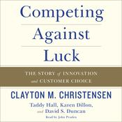Competing against Luck: The Story of Innovation and Customer Choice, by Clayton M. Christensen, Taddy Hall, Karen Dillon, David S. Duncan