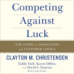 Competing Against Luck: The Story of Innovation and Customer Choice Audiobook, by Clayton M. Christensen, Taddy Hall, Karen Dillon, David S. Duncan