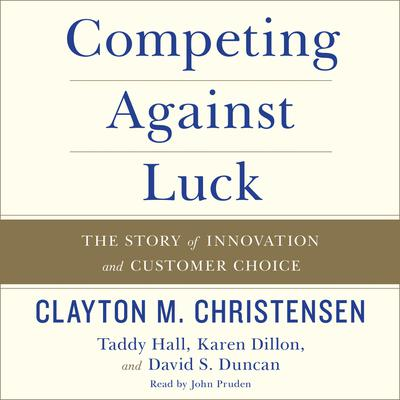 Competing Against Luck: The Story of Innovation and Customer Choice Audiobook, by Clayton M. Christensen