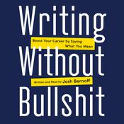 Writing without Bullshit: Boost Your Career by Saying What You Mean, by Josh Bernoff