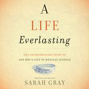 A Life Everlasting: The Extraordinary Story of One Boys Gift to Medical Science, by Sarah Gray