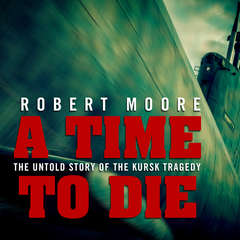 A Time to Die: The Untold Story of the Kursk Tragedy Audiobook, by Robert Moore