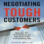 Negotiating with Tough Customers: Never Take ¿No!¿ for a Final Answer and Other Tactics to Win at the Bargaining Table Audiobook, by Steve Reilly