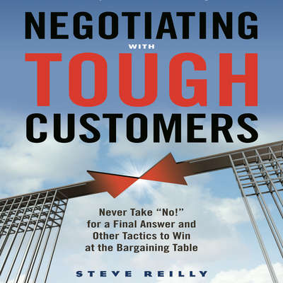 Negotiating with Tough Customers: Never Take No! for a Final Answer and Other Tactics to Win at the Bargaining Table Audiobook, by Steve Reilly