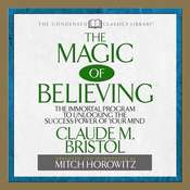 The Magic of Believing: The Immortal Program to Unlocking the Success Power of Your Mind, by Claude Bristol, Mitch Horowitz