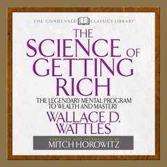 The Science of Getting Rich: The Legendary Mental Program To Wealth And Mastery Audiobook, by Wallace D. Wattles, Mitch Horowitz
