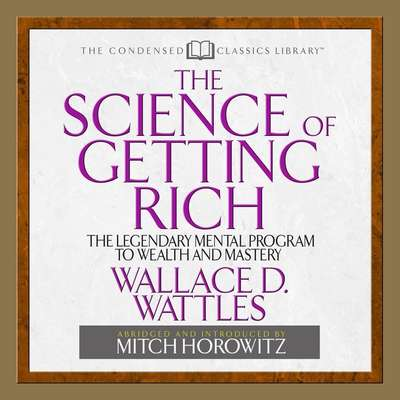 The Science of Getting Rich (Abridged): The Legendary Mental Program To Wealth And Mastery Audiobook, by Wallace D. Wattles