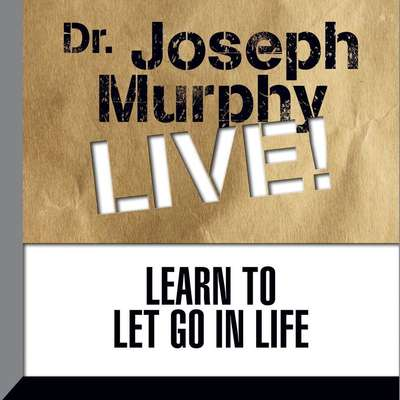 Learn to Let Go in Life: Dr. Joseph Murphy LIVE! Audiobook, by