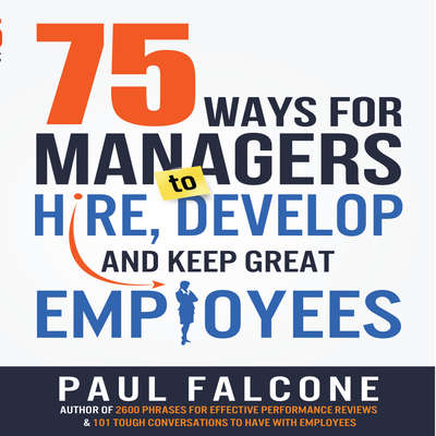 75 Ways for Managers to Hire, Develop, and Keep Great Employees Audiobook, by Paul Falcone